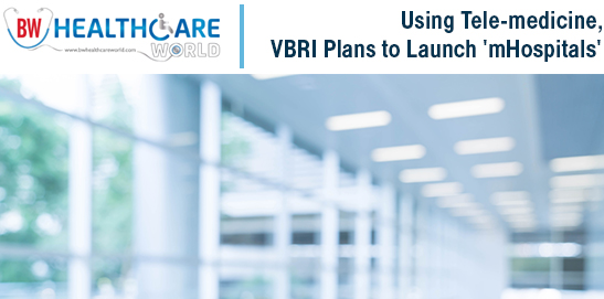 Using Tele-medicine, VBRI Plans to launch mHospitals | BW Healthcare World | mHospitals